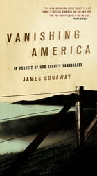 Vanishing America: In Pursuit of Our Elusive Landscapes by James Conaway