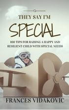 They Say I'm Special: 100 Tips For Raising A Happy and Resilient Child With Special Needs by Frances Vidakovic