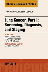 Lung Cancer, Part I: Screening, Diagnosis, and Staging, An Issue of Thoracic Surgery Clinics - E…