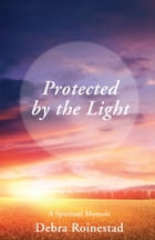 Protected by the Light: A Spiritual Memoir by Debra  Roinestad