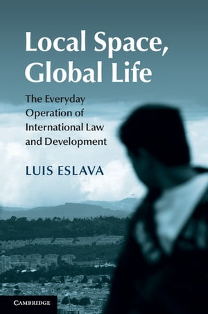 Local Space,  Global Life The Everyday Operation of International Law and Development