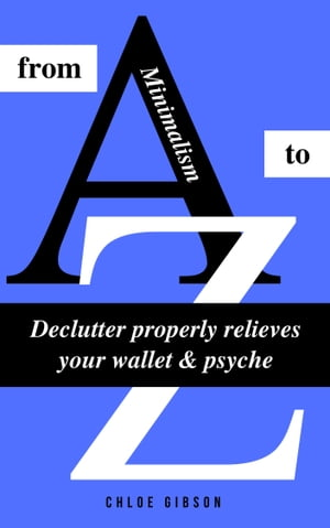Minimalism from A to Z: Declutter properly relieves your wallet & psyche (Minimalism: Declutter your life, home, mind & soul)