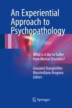 An Experiential Approach to Psychopathology: What is it like to Suffer from Mental Disorders? by Giovanni Stanghellini