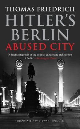 Book Hitler's Berlin: Abused City: Abused City by Thomas Friedrich