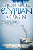 The Untainted Egyptian Origin: Why Ancient Egypt Matters by Moustafa Gadalla