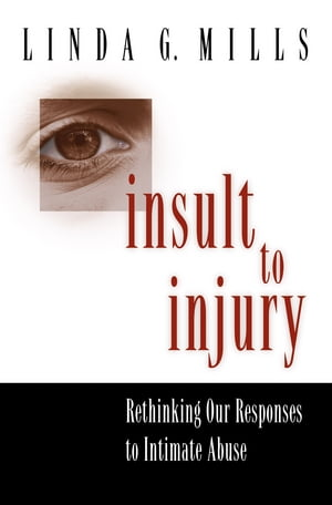 Insult to Injury Rethinking our Responses to Intimate Abuse