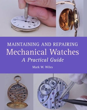 Maintaining and Repairing Mechanical Watches A Practical Guide
