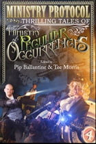 Ministry Protocol: Thrilling Tales of the Ministry of Peculiar Occurrences by Tee Morris