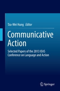 Communicative Action: Selected Papers of the 2013 IEAS Conference on Language and Action