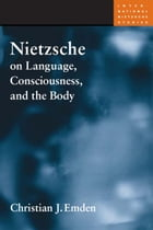 Nietzsche on Language, Consciousness, and the Body by Christian J. Emden