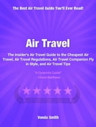 Air Travel: The Insider's Air Travel Guide to The Cheapest Air Travel, Air Travel Regulations, Air Travel Compan by Vonda Smith