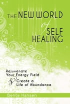 The New World of Self Healing: Rejuvenate Your Energy Field & Create a Life of Abundance by Bente Hansen