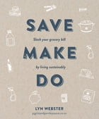 Save Make Do: Slash your grocery bill by living sustainably by Lyn Webster