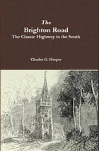 The Brighton Road: The Classic Highway to the South by Charles G. Harper
