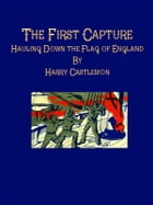 The First Capture: Hauling Down the Flag of England by Harry Castlemon