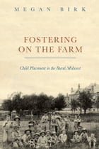 Fostering on the Farm: Child Placement in the Rural Midwest by Megan Birk