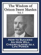The Wisdom of Orison Swett Marden Vol. I: How to Succeed; An Iron Will; Cheerfulness as a Life Power by Orison Swett Marden