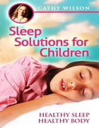 Sleep Solutions for Children: Healthy Sleep Healthy Body by Cathy Wilson