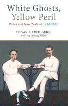 White Ghosts, Yellow Peril: China and NZ 1790–1950 by Stevan Eldred-Grigg