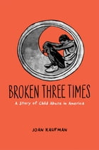 Broken Three Times: A Story of Child Abuse in America by Joan Kaufman