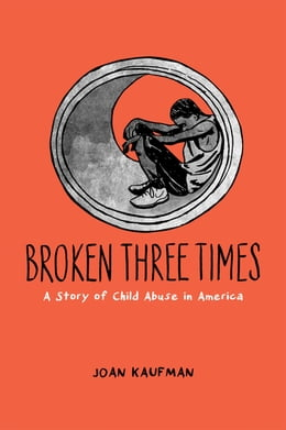 Book Broken Three Times: A Story of Child Abuse in America by Joan Kaufman