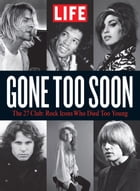 LIFE Gone Too Soon: The 27 Club - Rock Icons Who Died Too Soon by The Editors of LIFE