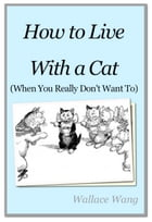 How to Live with a Cat: (When You Really Don't Want To) by Wallace Wang