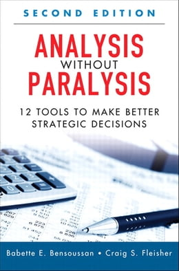 Book Analysis Without Paralysis: 12 Tools to Make Better Strategic Decisions by Babette E. Bensoussan
