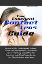 Your Excellent Contact Lens Guide: Be Amazed With This Handbook And Grab Superb Ideas About The Best Contact Lens, How To Find Cheap Co by Melanie D. Cowley