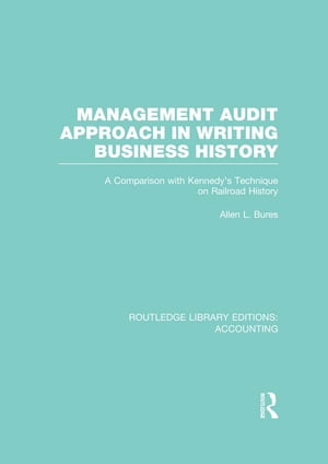 Management Audit Approach in Writing Business History (RLE Accounting) A Comparison with Kennedy?s Technique on Railroad History