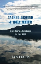 Sacred Ground & Holy Water: One Man's Adventures in the Wild by Lyn Fuchs