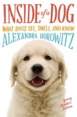 Inside of a Dog -- Young Readers Edition What Dogs See,  Smell,  and Know