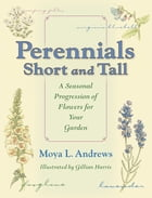 Perennials Short and Tall: A Seasonal Progression of Flowers for Your Garden by Moya L. Andrews