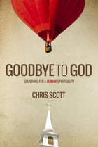 Goodbye to God: Searching for a Human Spirituality by Chris Scott