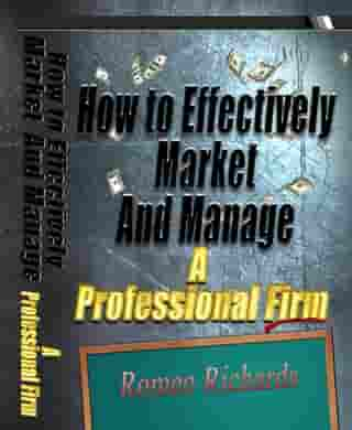 How to Effectively Market and Manage a Professional Firm by Romeo Richards