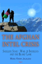The Afghan Intel Crisis: Satellite State: War of Interests and the Blame-Game by Musa Khan Jalalzai