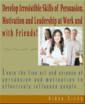 Develop Irresistible Skills Of Persuasion - Learn The Fine Art And Science Of Persuasion And Motivation To Effectively Influence People by Aiden Sisko