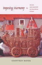 Imposing Harmony: Music and Society in Colonial Cuzco by Geoffrey Baker