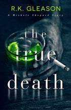The True Death: A Michele Shepard Story by R.K. Gleason