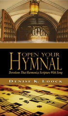 Open Your Hymnal: Devotions That Harmonize Scripture With Song by Denise K. Loock
