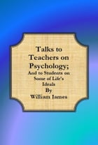 Talks to Teachers on Psychology; And to Students on Some of Life's Ideals by William James