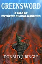 GREENSWORD: A Tale of Extreme Global Warming by Donald J. Bingle