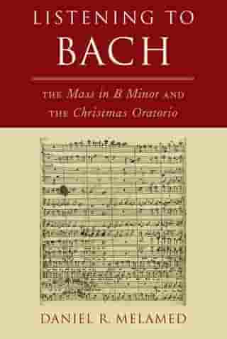 Listening to Bach: The Mass in B Minor and the Christmas Oratorio by Daniel R. Melamed