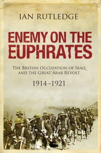 Enemy on the Euphrates: The Battle for Iraq, 1914 1921