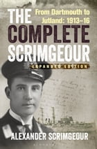 The Complete Scrimgeour: From Dartmouth to Jutland 1913Â?16
