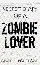 Secret Diary of a Zombie Lover by Georgie-May Tearle