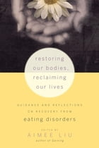 Restoring Our Bodies, Reclaiming Our Lives: Guidance and Reflections on Recovery from Eating…