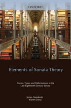 Elements of Sonata Theory: Norms, Types, and Deformations in the Late-Eighteenth-Century Sonata by James Hepokoski