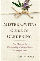 Mister Owita's Guide to Gardening: How I Learned the Unexpected Joy of a Green Thumb and an Open Heart by Carol Wall
