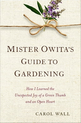 Book Mister Owita's Guide to Gardening: How I Learned the Unexpected Joy of a Green Thumb and an Open… by Carol Wall